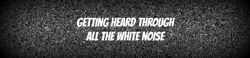 How To Be Heard (And Seen) In The Marketing Sea Of White Noise